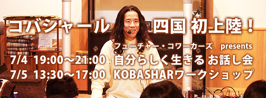 案内・ 徳島講演 自分らしく生きるお話し会2014.7.4 & KOBASHARワークショップ2014.7.5
