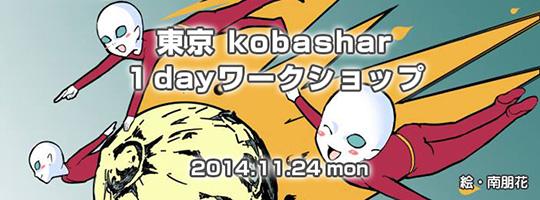 東京 kobashar 1dayワークショップ 2014.11.24(月・祝日)10:00~18:00